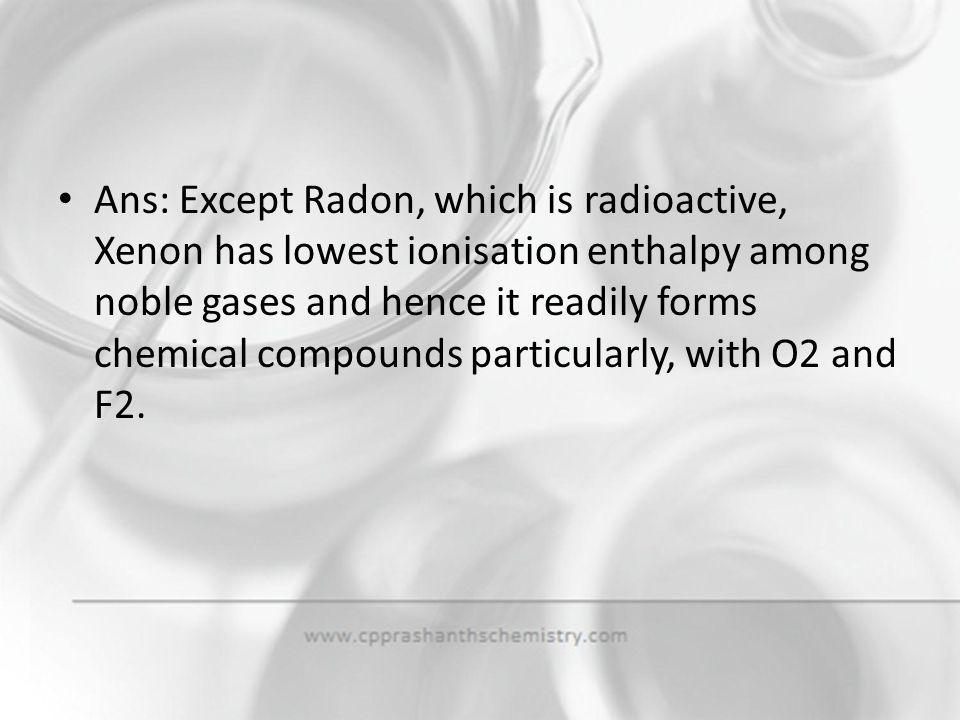 Ans: Except Radon, which is radioactive, Xenon has lowest ionisation enthalpy among noble gases and hence it readily forms chemical compounds particularly, with O2 and F2.