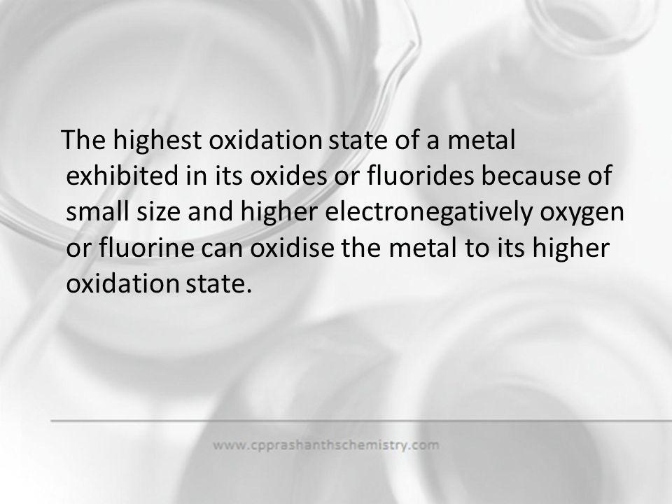 The highest oxidation state of a metal exhibited in its oxides or fluorides because of small size and higher electronegatively oxygen or fluorine can oxidise the metal to its higher oxidation state.