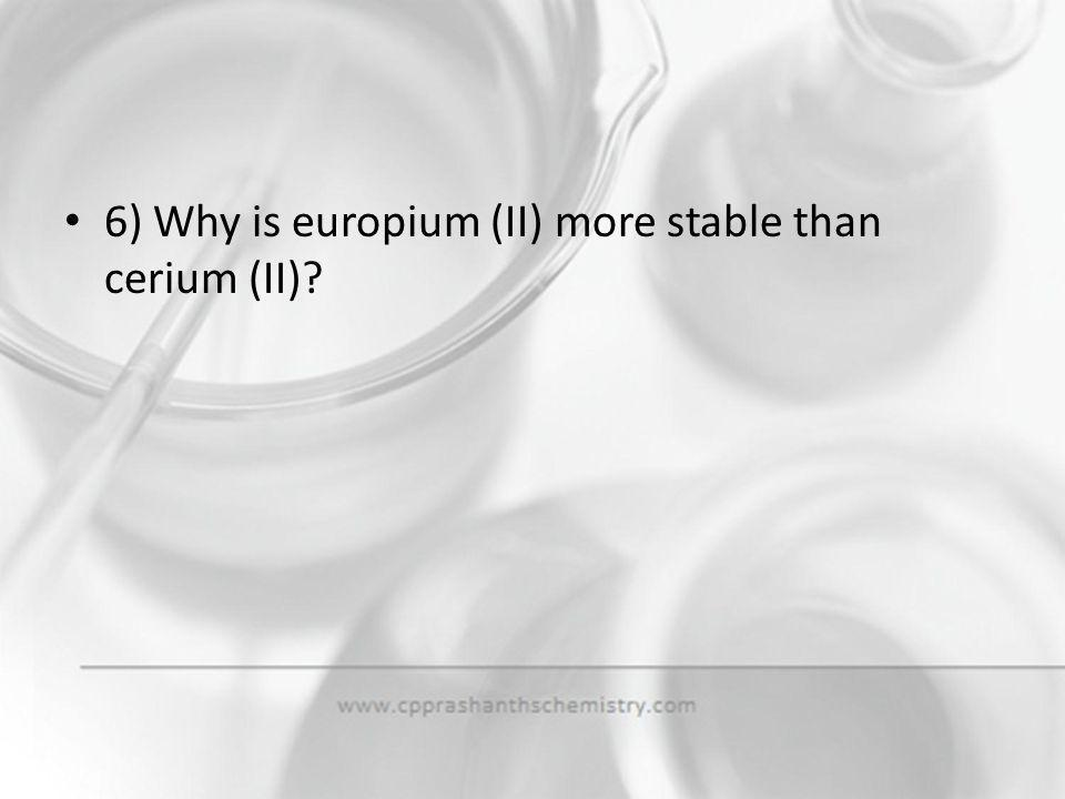 6) Why is europium (II) more stable than cerium (II)