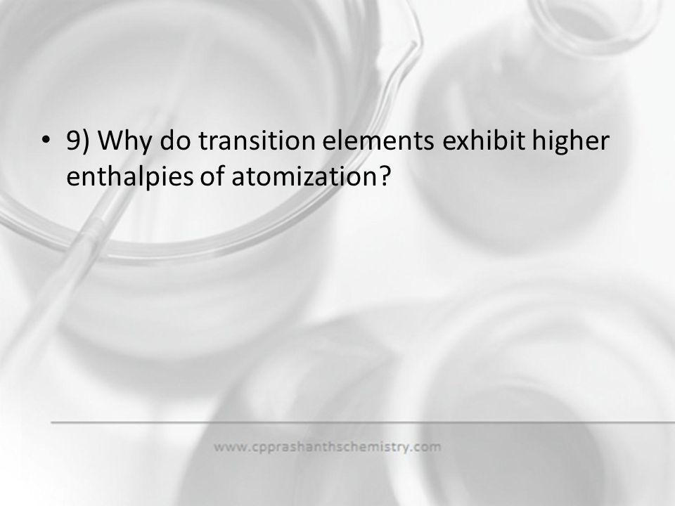 9) Why do transition elements exhibit higher enthalpies of atomization