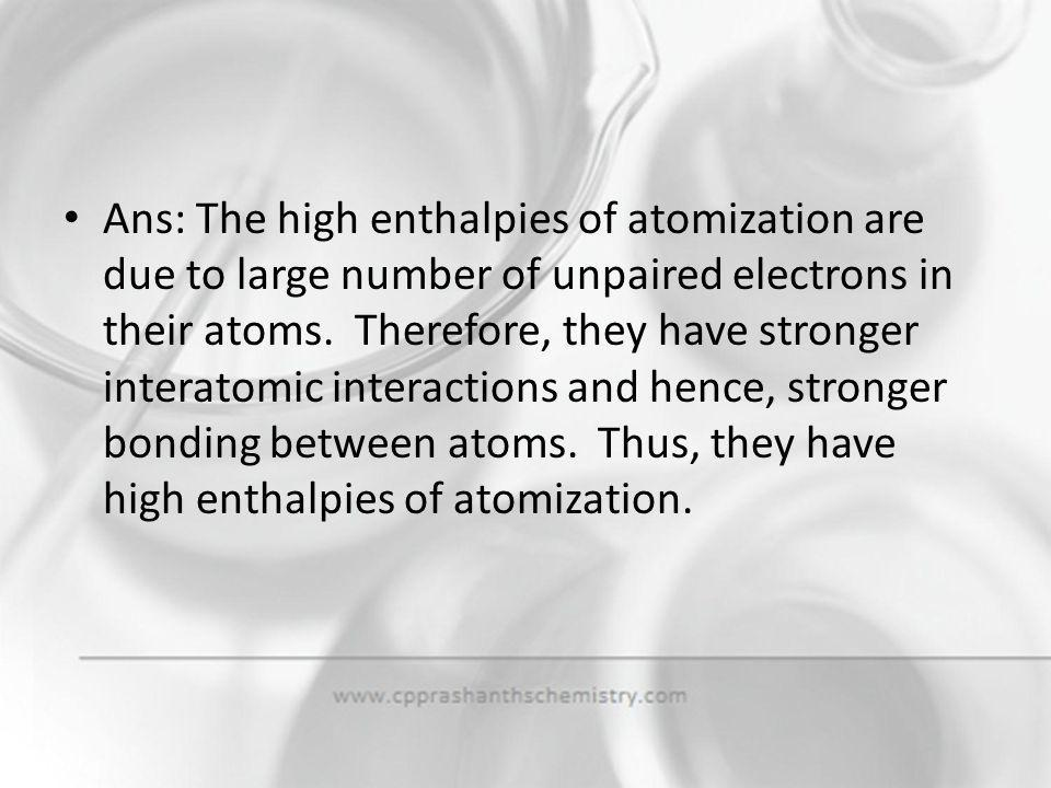 Ans: The high enthalpies of atomization are due to large number of unpaired electrons in their atoms.