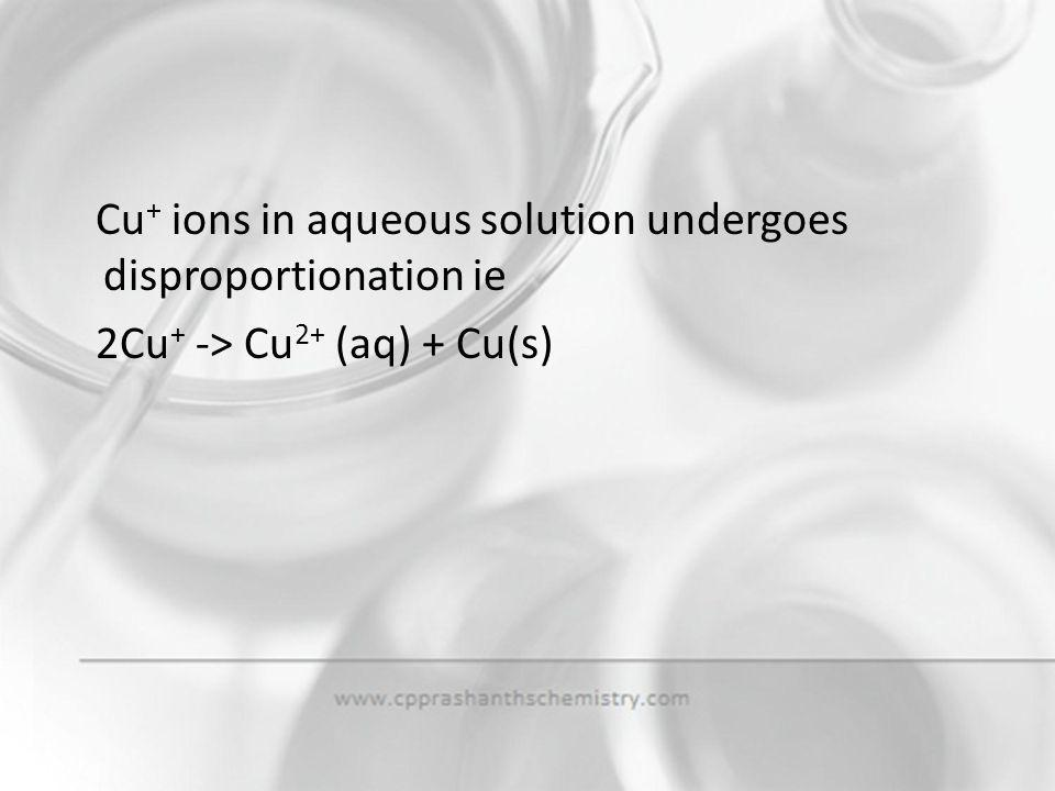 Cu+ ions in aqueous solution undergoes disproportionation ie