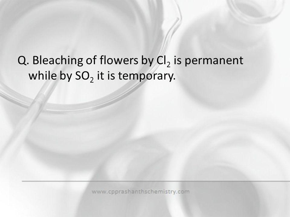Q. Bleaching of flowers by Cl2 is permanent while by SO2 it is temporary.