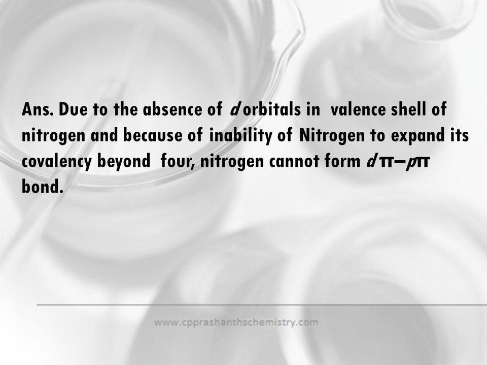 Ans. Due to the absence of d orbitals in valence shell of nitrogen and because of inability of Nitrogen to expand its covalency beyond four, nitrogen cannot form d π–pπ bond.
