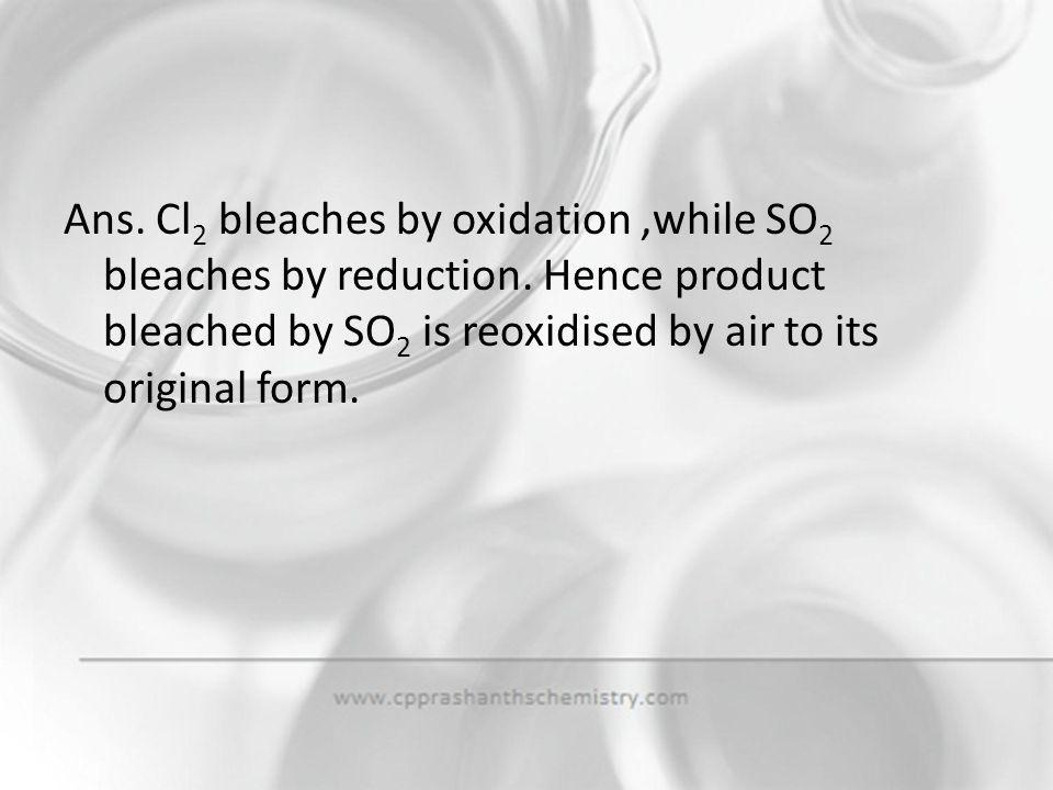Ans. Cl2 bleaches by oxidation ,while SO2 bleaches by reduction