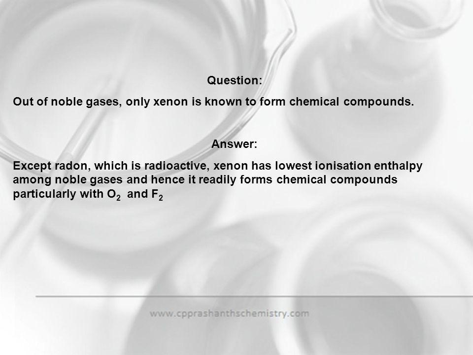 Question: Out of noble gases, only xenon is known to form chemical compounds. Answer: