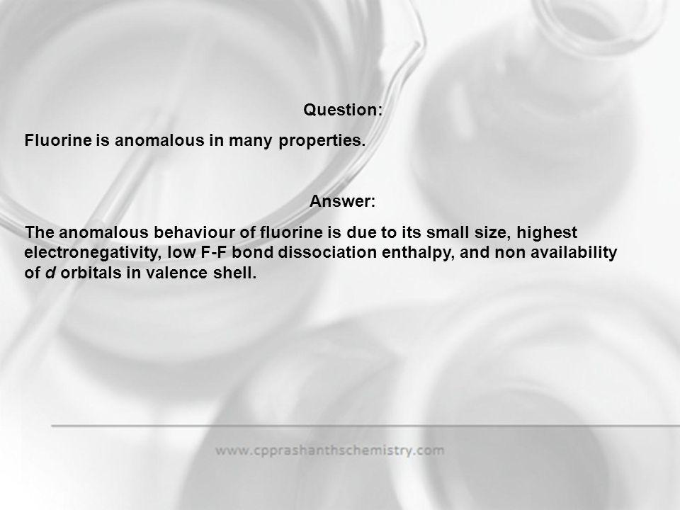 Question: Fluorine is anomalous in many properties. Answer: