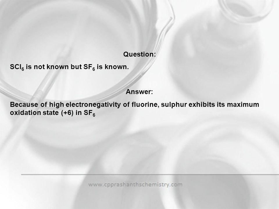 Question: SCl6 is not known but SF6 is known. Answer: