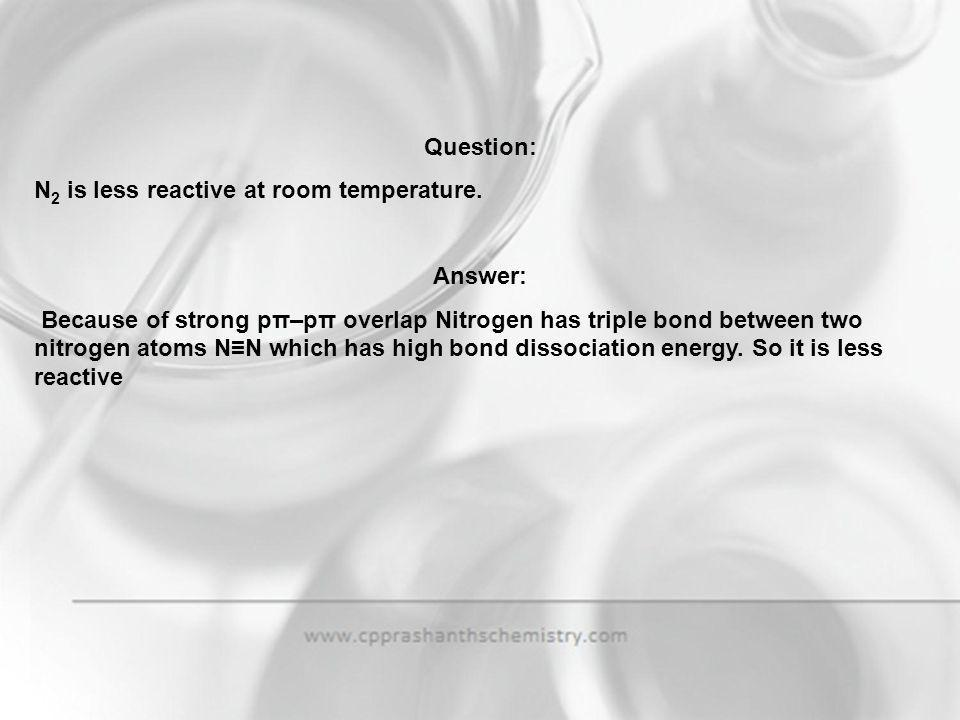 Question: N2 is less reactive at room temperature. Answer: