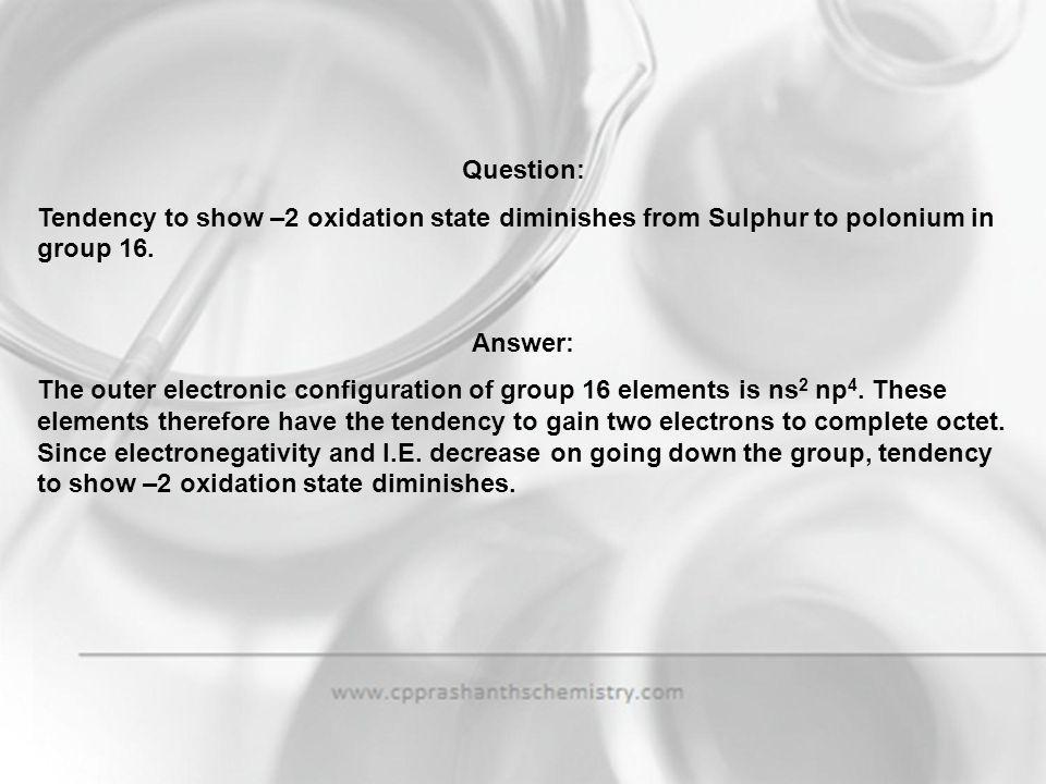 Question: Tendency to show –2 oxidation state diminishes from Sulphur to polonium in group 16. Answer: