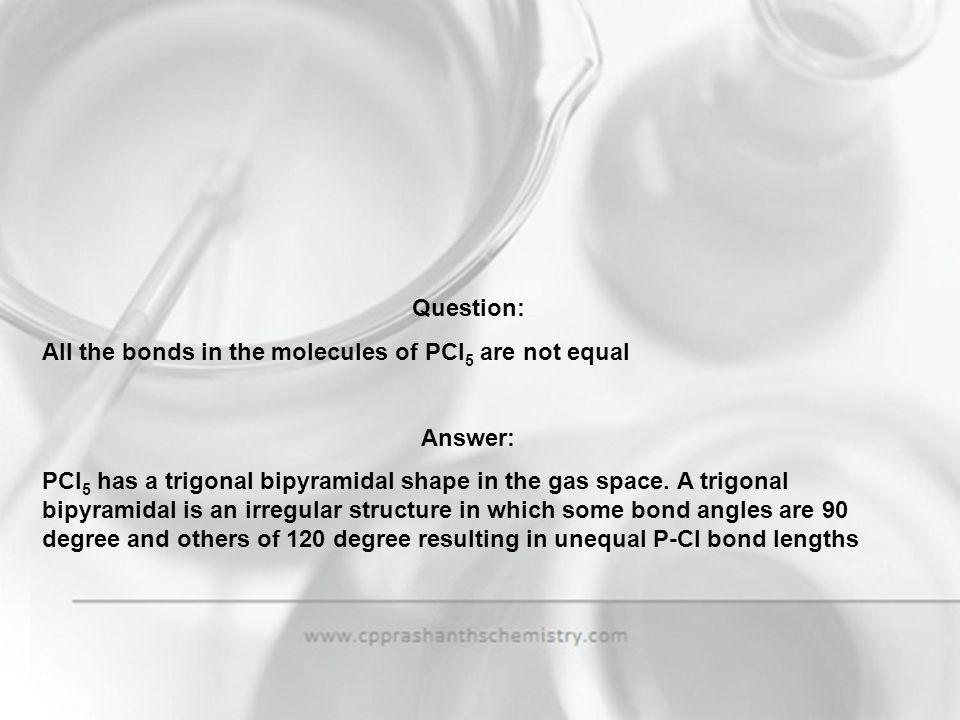 Question: All the bonds in the molecules of PCl5 are not equal. Answer: