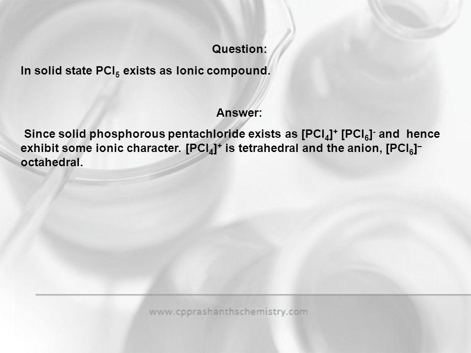 Question: In solid state PCl5 exists as Ionic compound. Answer: