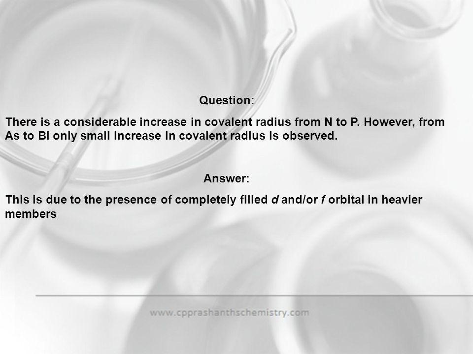 Question: There is a considerable increase in covalent radius from N to P. However, from As to Bi only small increase in covalent radius is observed.