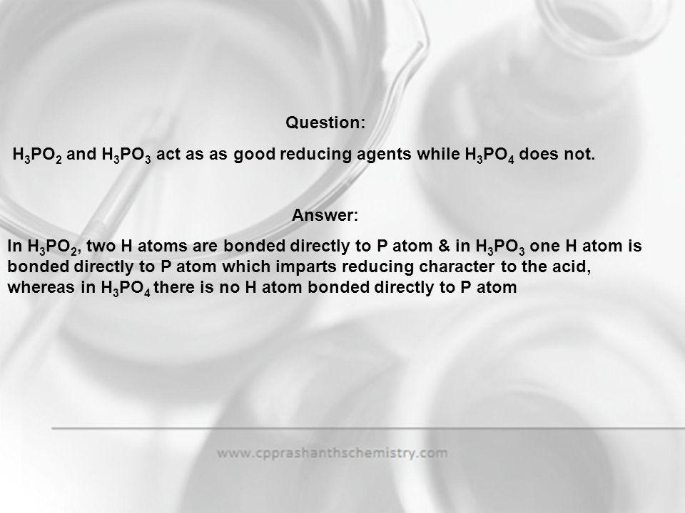 Question: H3PO2 and H3PO3 act as as good reducing agents while H3PO4 does not. Answer:
