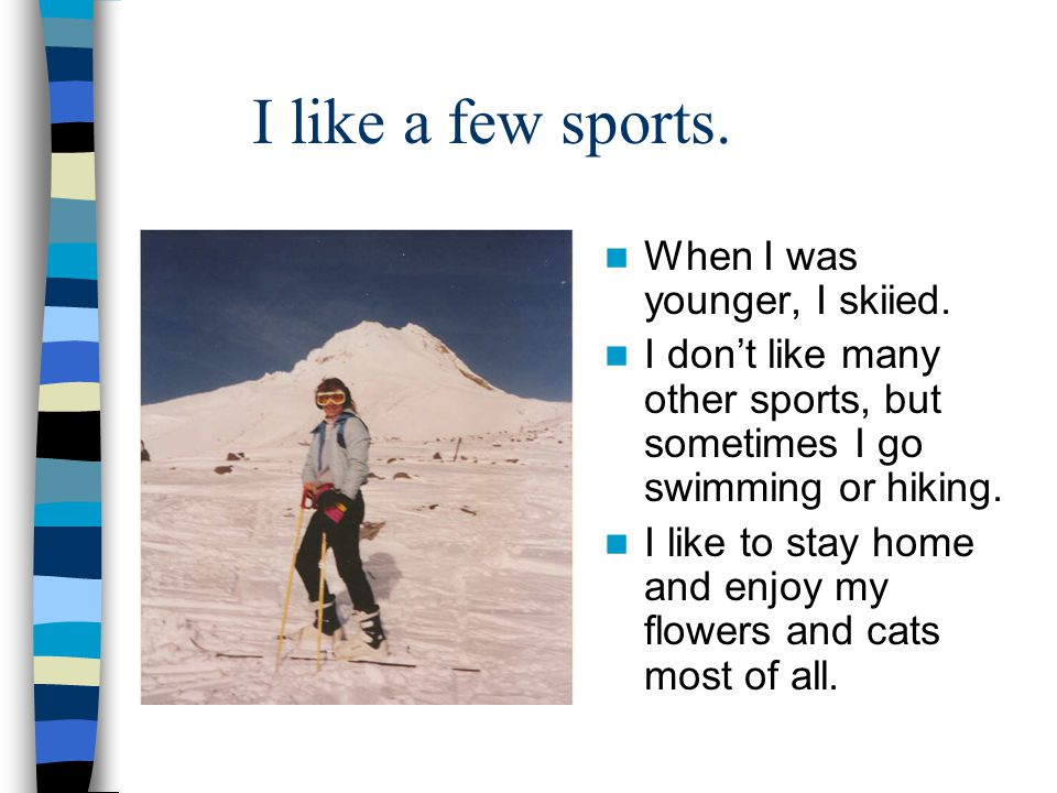 I like a few sports. When I was younger, I skiied.
