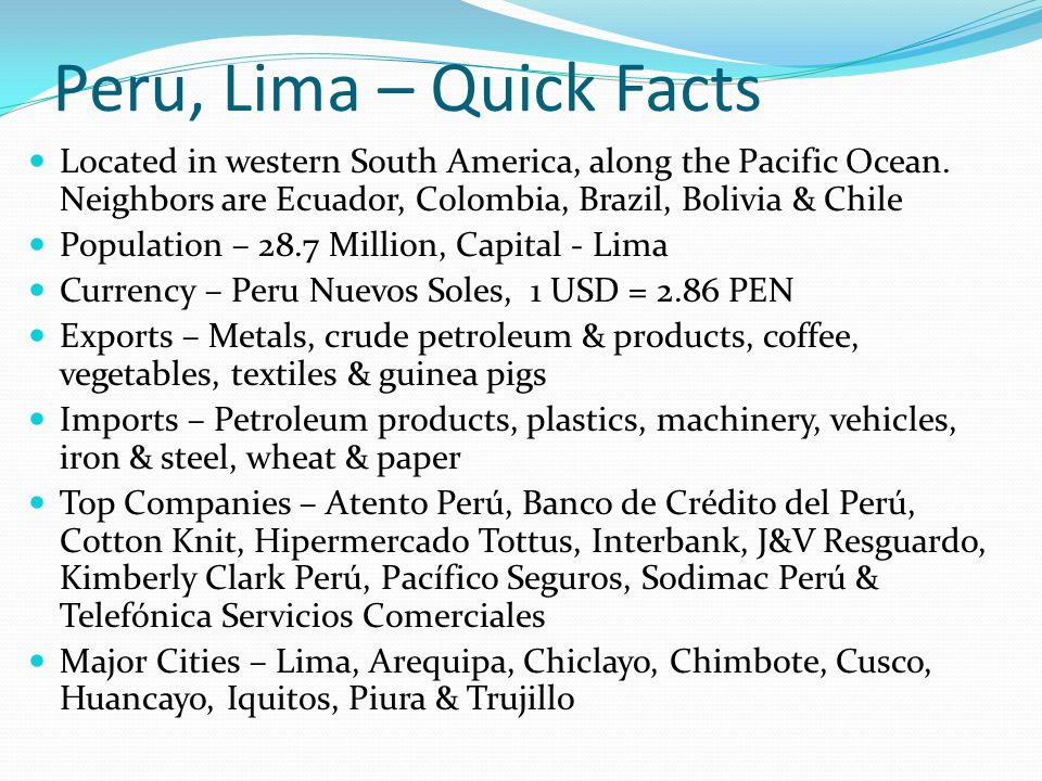 Peru, Lima – Quick Facts Located in western South America, along the Pacific Ocean. Neighbors are Ecuador, Colombia, Brazil, Bolivia & Chile.