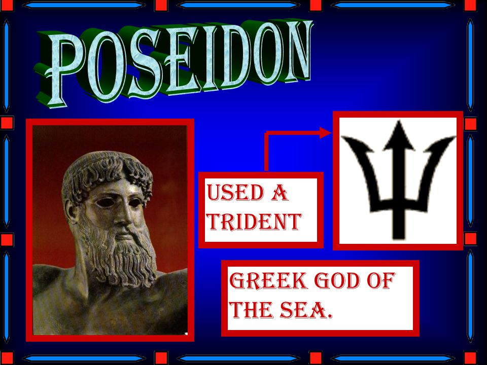 Poseidon Used a trident GREEK GOD OF THE SEA.