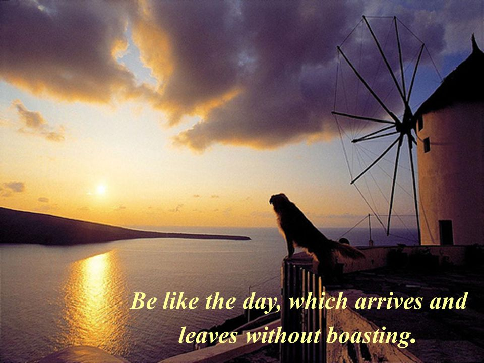 Be like the day, which arrives and leaves without boasting.