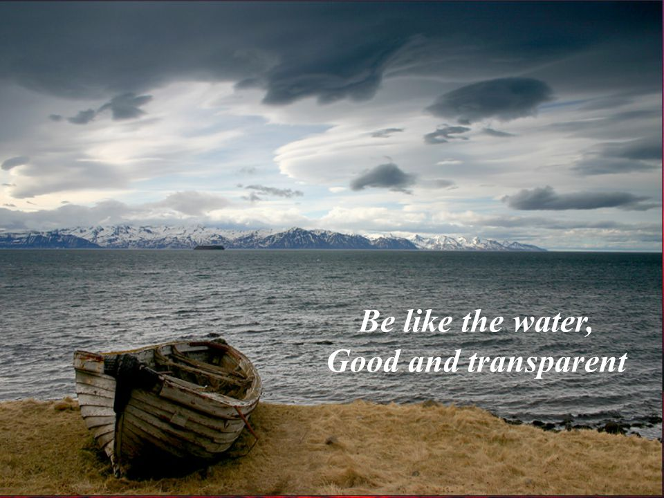 Be like the water, Good and transparent