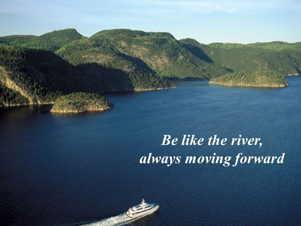 Be like the river, always moving forward