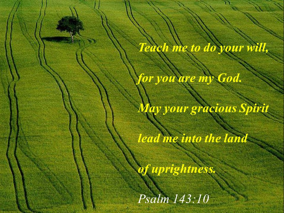 Teach me to do your will, for you are my God. May your gracious Spirit. lead me into the land. of uprightness.