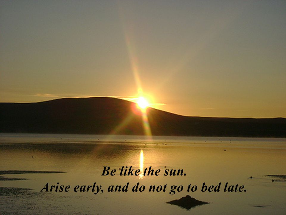 Be like the sun. Arise early, and do not go to bed late.