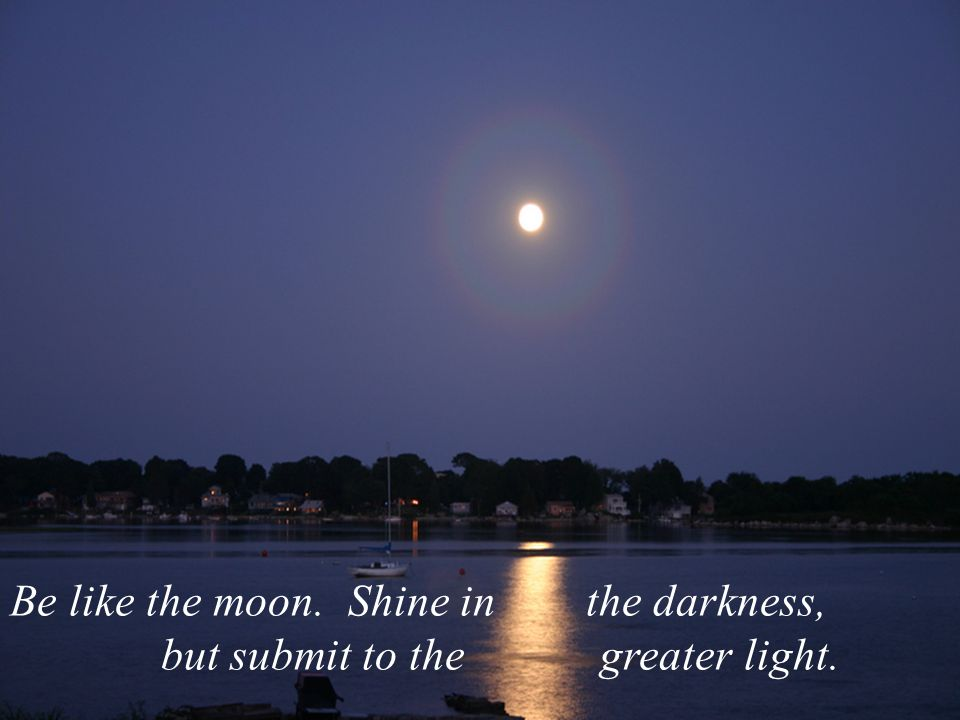 Be like the moon. Shine in the darkness,