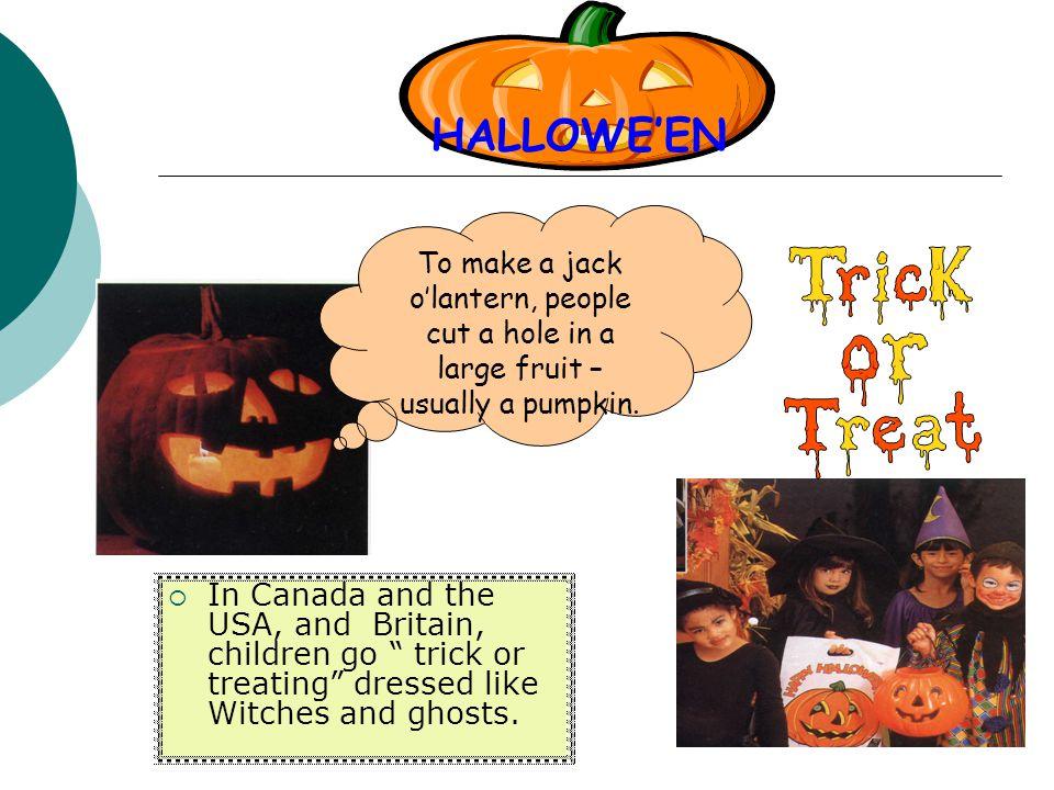 HALLOWE'EN To make a jack o'lantern, people cut a hole in a large fruit – usually a pumpkin.