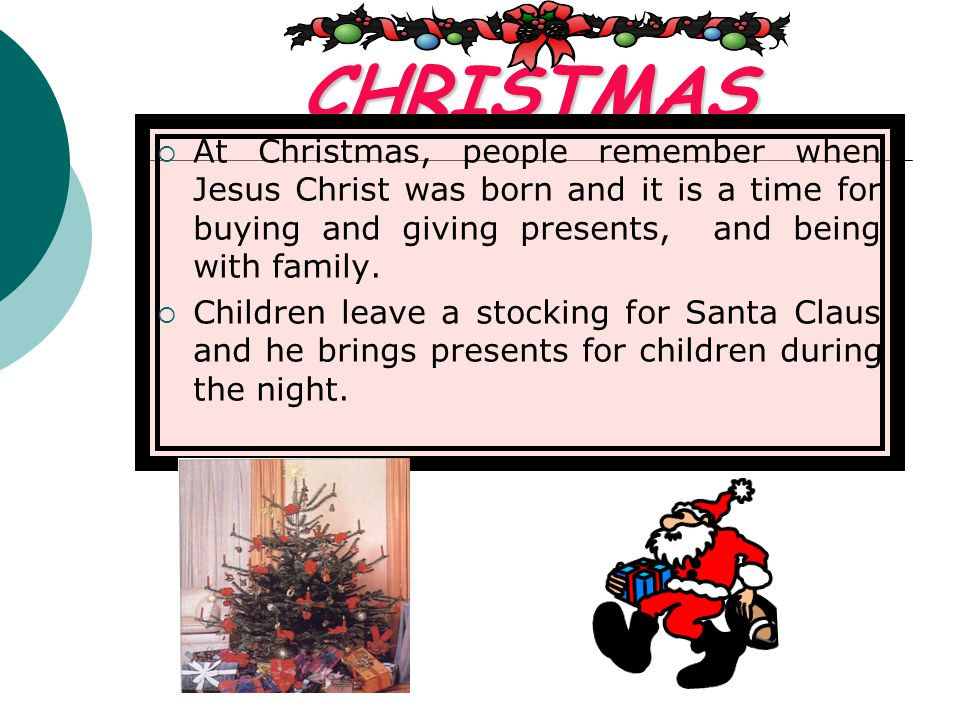 CHRISTMAS At Christmas, people remember when Jesus Christ was born and it is a time for buying and giving presents, and being with family.
