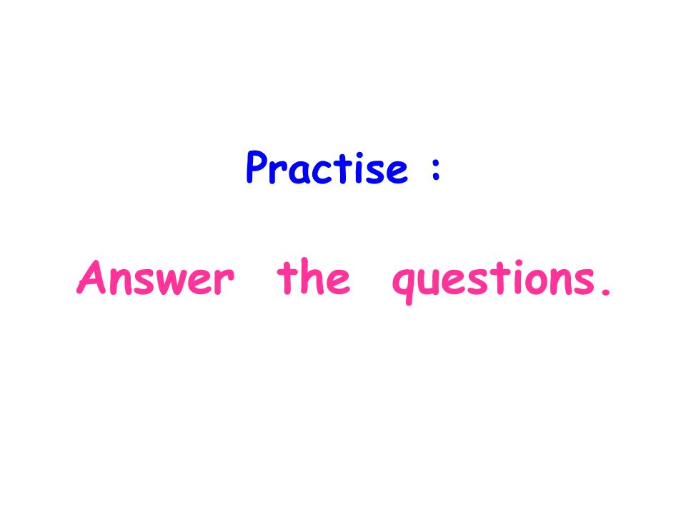 Practise : Answer the questions.