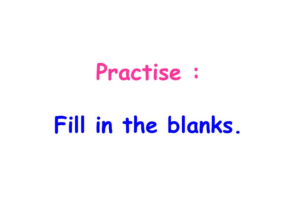 Practise : Fill in the blanks.