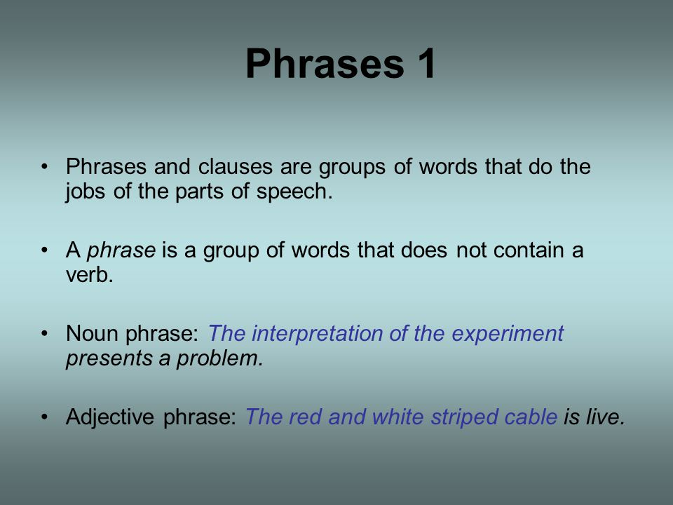 Phrases 1 Phrases and clauses are groups of words that do the jobs of the parts of speech.