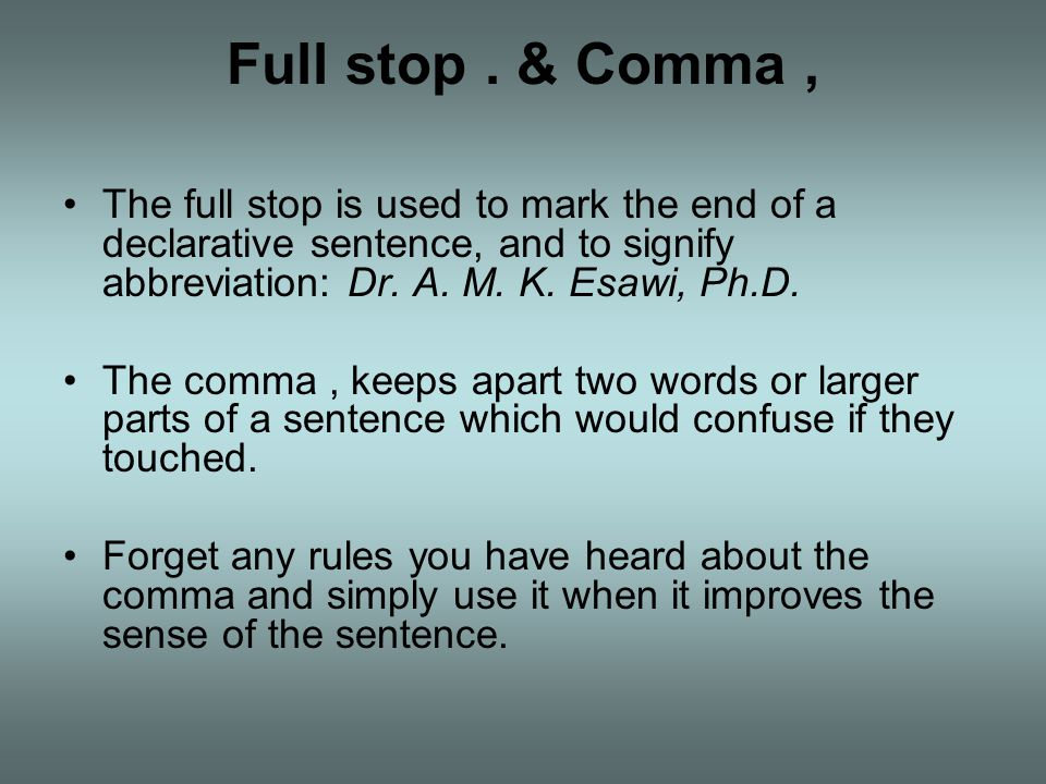 Full stop . & Comma , The full stop is used to mark the end of a declarative sentence, and to signify abbreviation: Dr. A. M. K. Esawi, Ph.D.