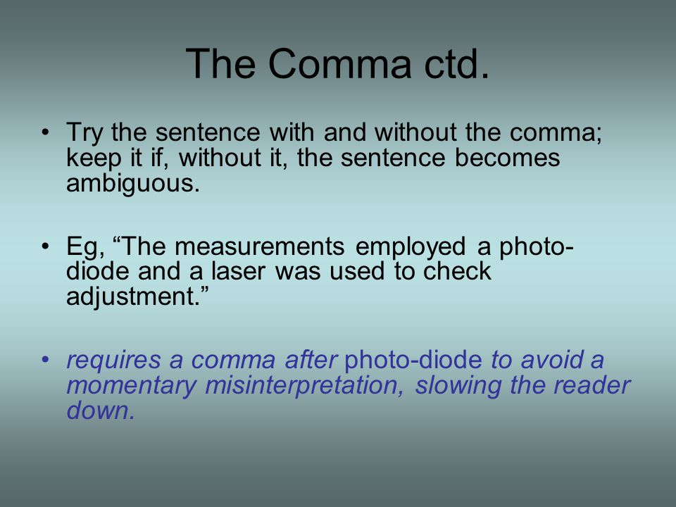 The Comma ctd. Try the sentence with and without the comma; keep it if, without it, the sentence becomes ambiguous.