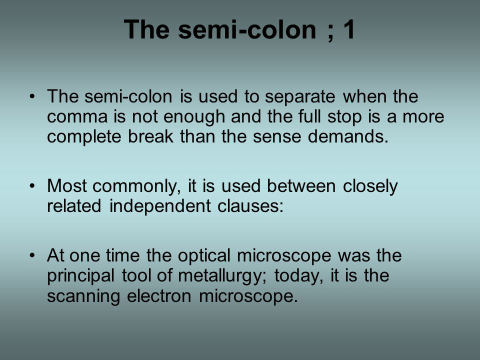 The semi-colon ; 1 The semi-colon is used to separate when the comma is not enough and the full stop is a more complete break than the sense demands.