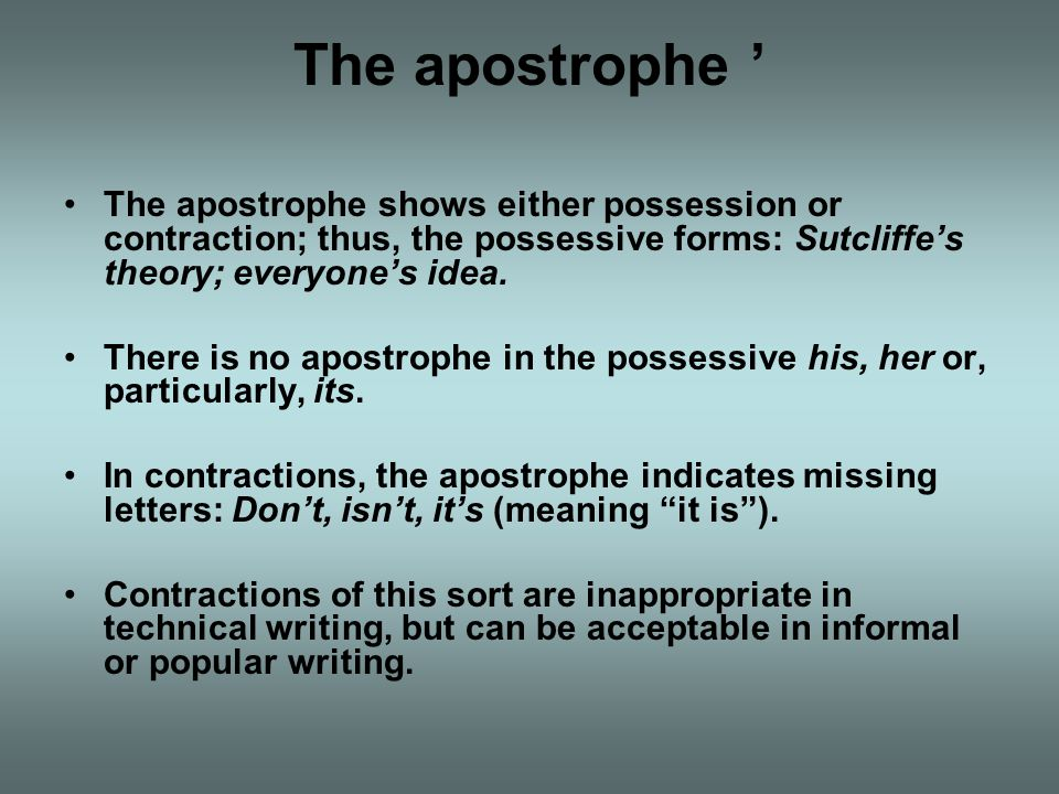 The apostrophe ' The apostrophe shows either possession or contraction; thus, the possessive forms: Sutcliffe's theory; everyone's idea.