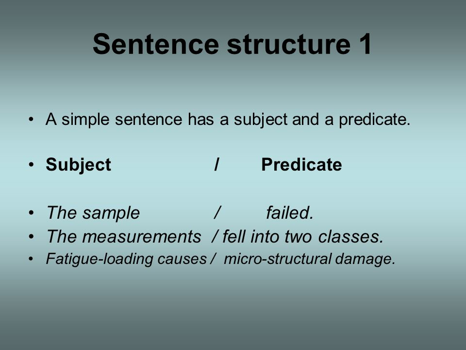 Sentence structure 1 Subject / Predicate The sample / failed.