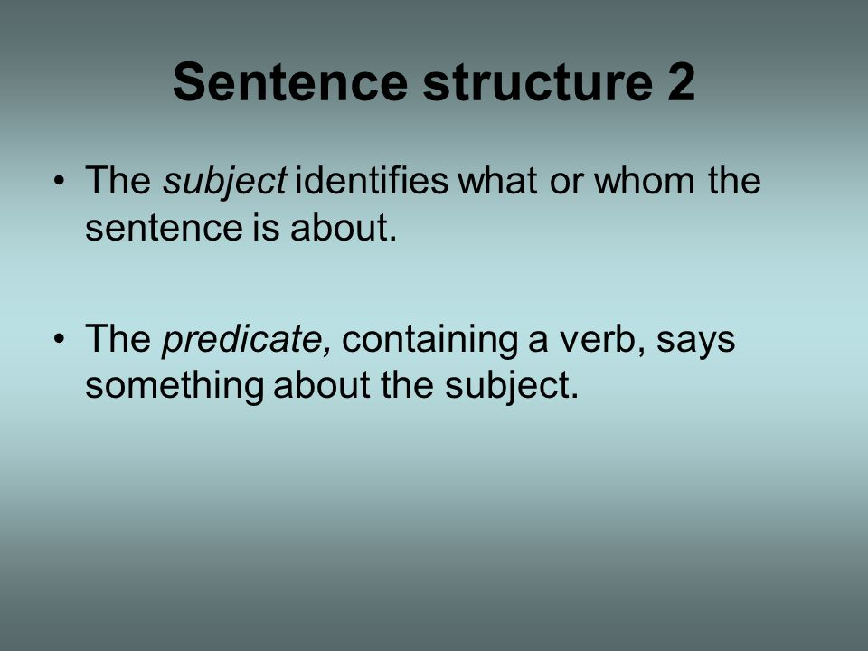 Sentence structure 2 The subject identifies what or whom the sentence is about.