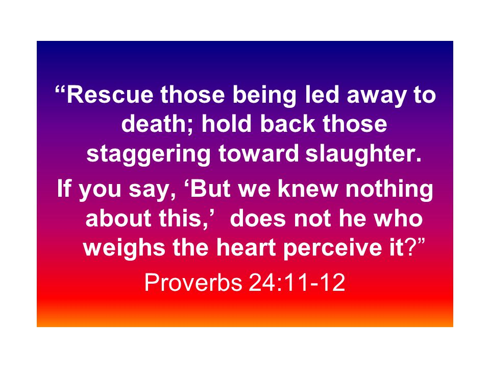 Rescue those being led away to death; hold back those staggering toward slaughter.