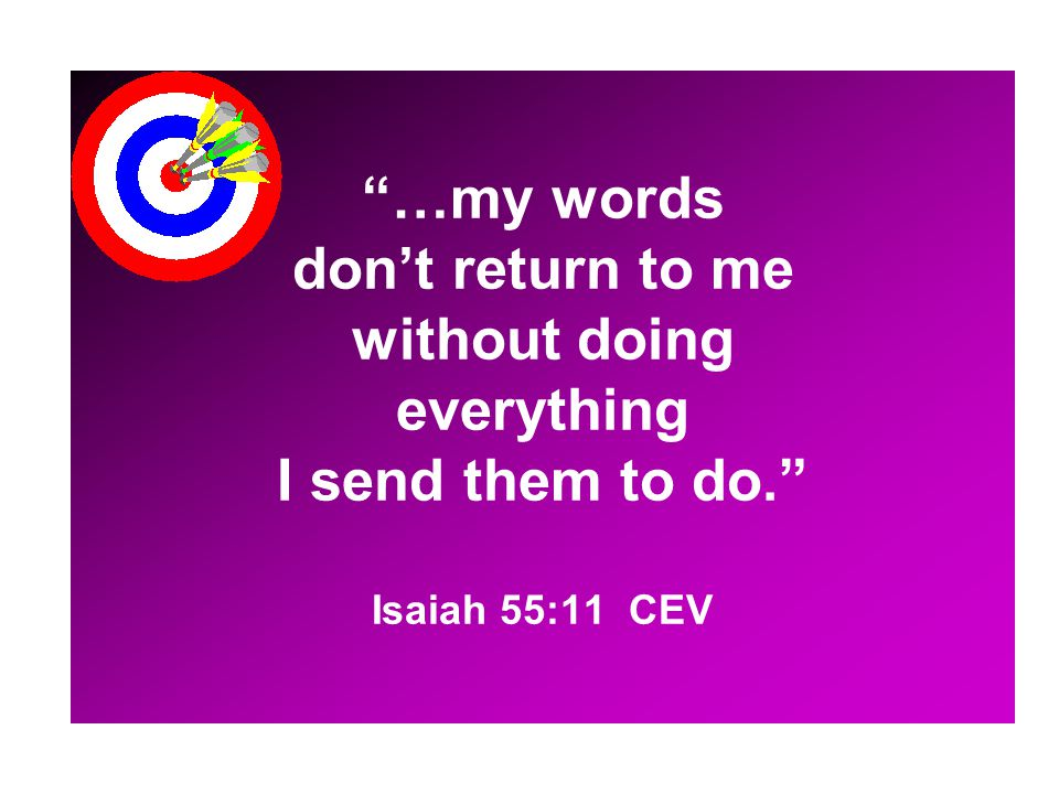 …my words don't return to me without doing everything I send them to do. Isaiah 55:11 CEV