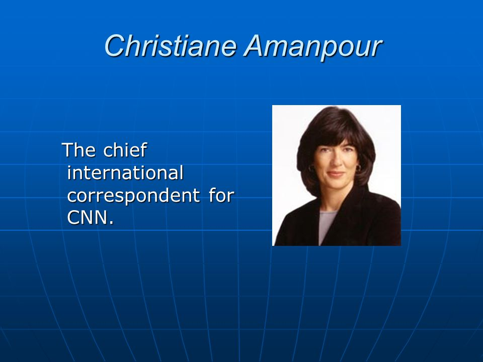 Christiane Amanpour The chief international correspondent for CNN.