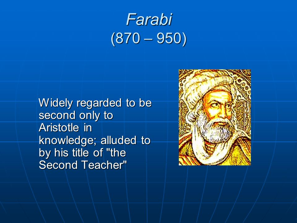Farabi (870 – 950) Widely regarded to be second only to Aristotle in knowledge; alluded to by his title of the Second Teacher