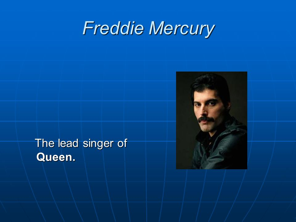 Freddie Mercury The lead singer of Queen.