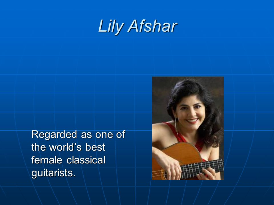 Lily Afshar Regarded as one of the world's best female classical guitarists.