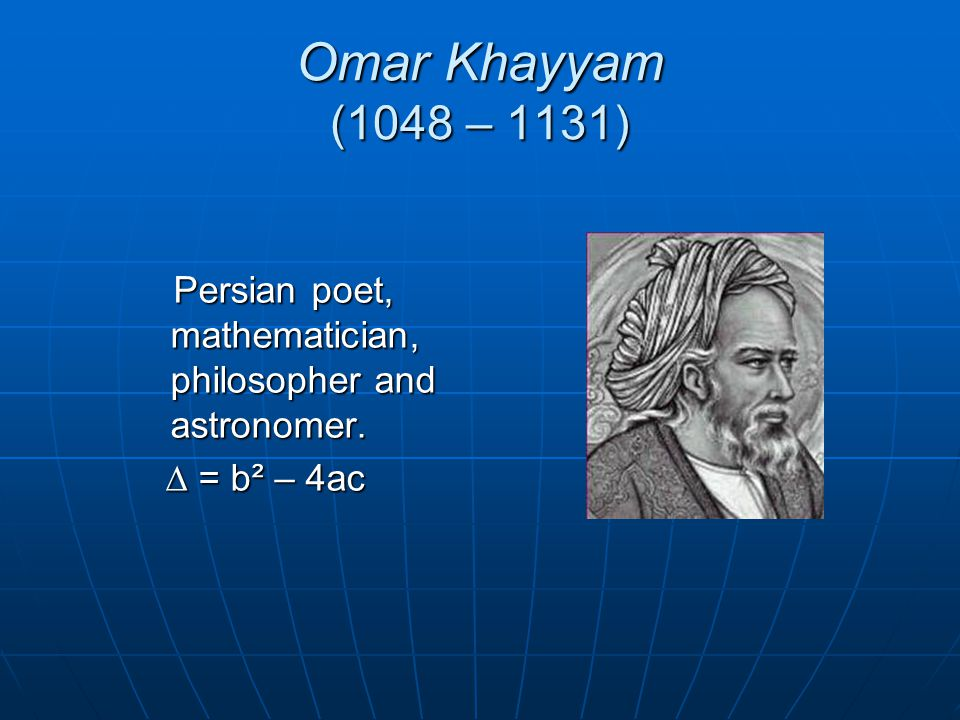 Omar Khayyam (1048 – 1131) Persian poet, mathematician, philosopher and astronomer. ∆ = b² – 4ac