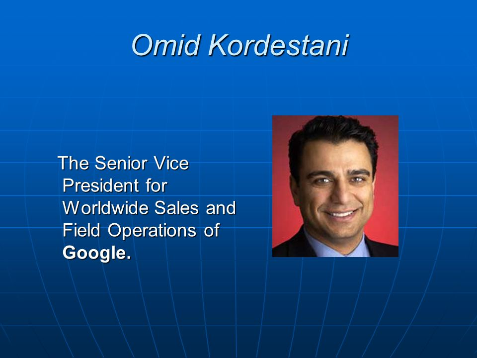 Omid Kordestani The Senior Vice President for Worldwide Sales and Field Operations of Google.