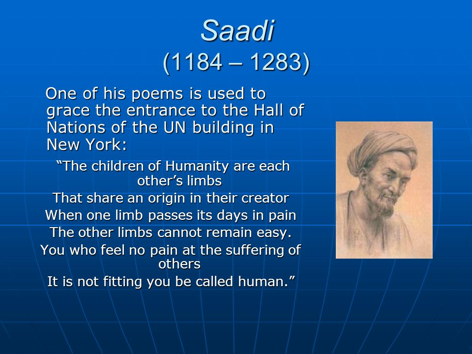 Saadi (1184 – 1283) One of his poems is used to grace the entrance to the Hall of Nations of the UN building in New York: