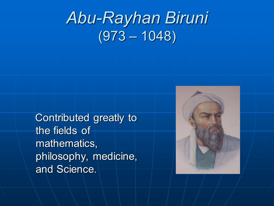 Abu-Rayhan Biruni (973 – 1048) Contributed greatly to the fields of mathematics, philosophy, medicine, and Science.