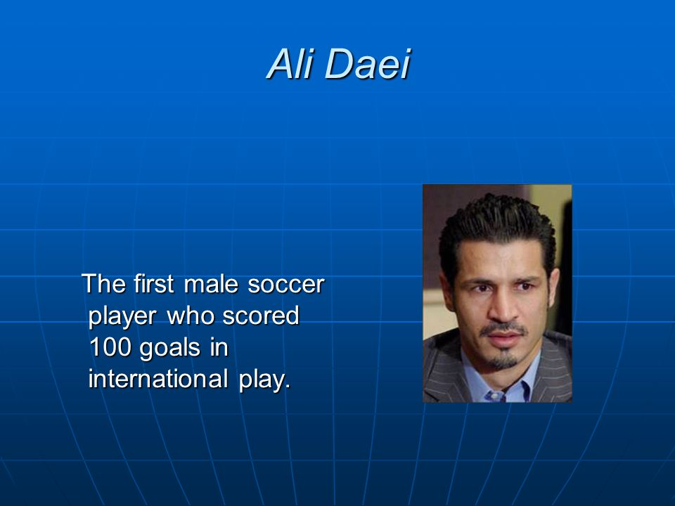 Ali Daei The first male soccer player who scored 100 goals in international play.
