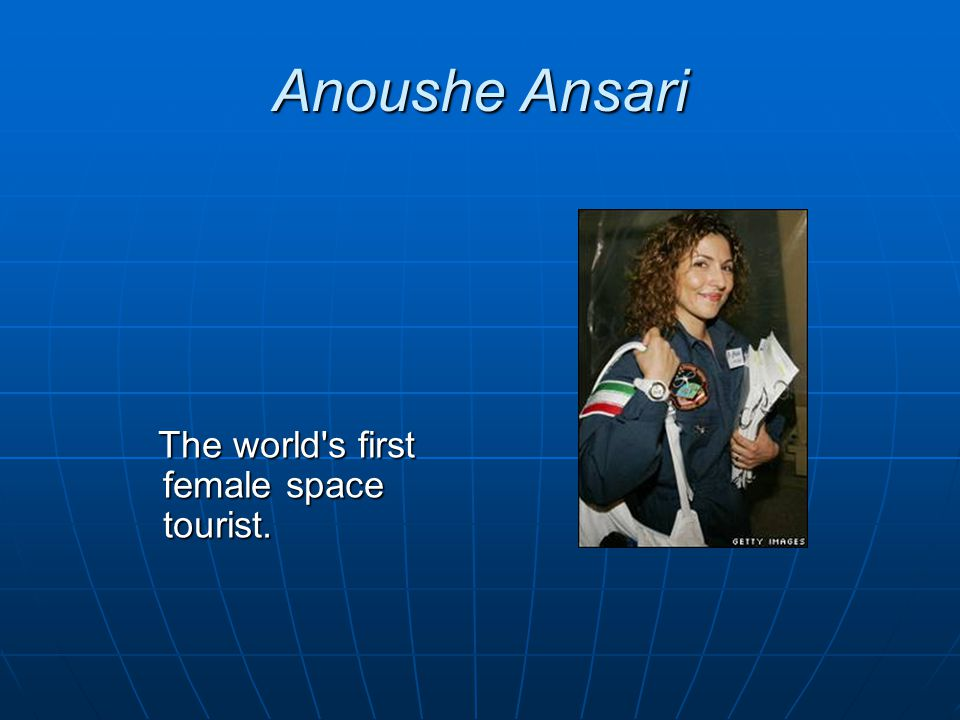Anoushe Ansari The world s first female space tourist.